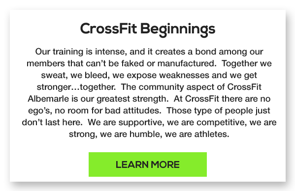 CrossFit Beginnings: A class dedicated to those just starting out that want a little more attention from the coach and building up the psychological tolerance to intensity…everyone's intensity level is relative, this class helps you find it with a little less pressure.